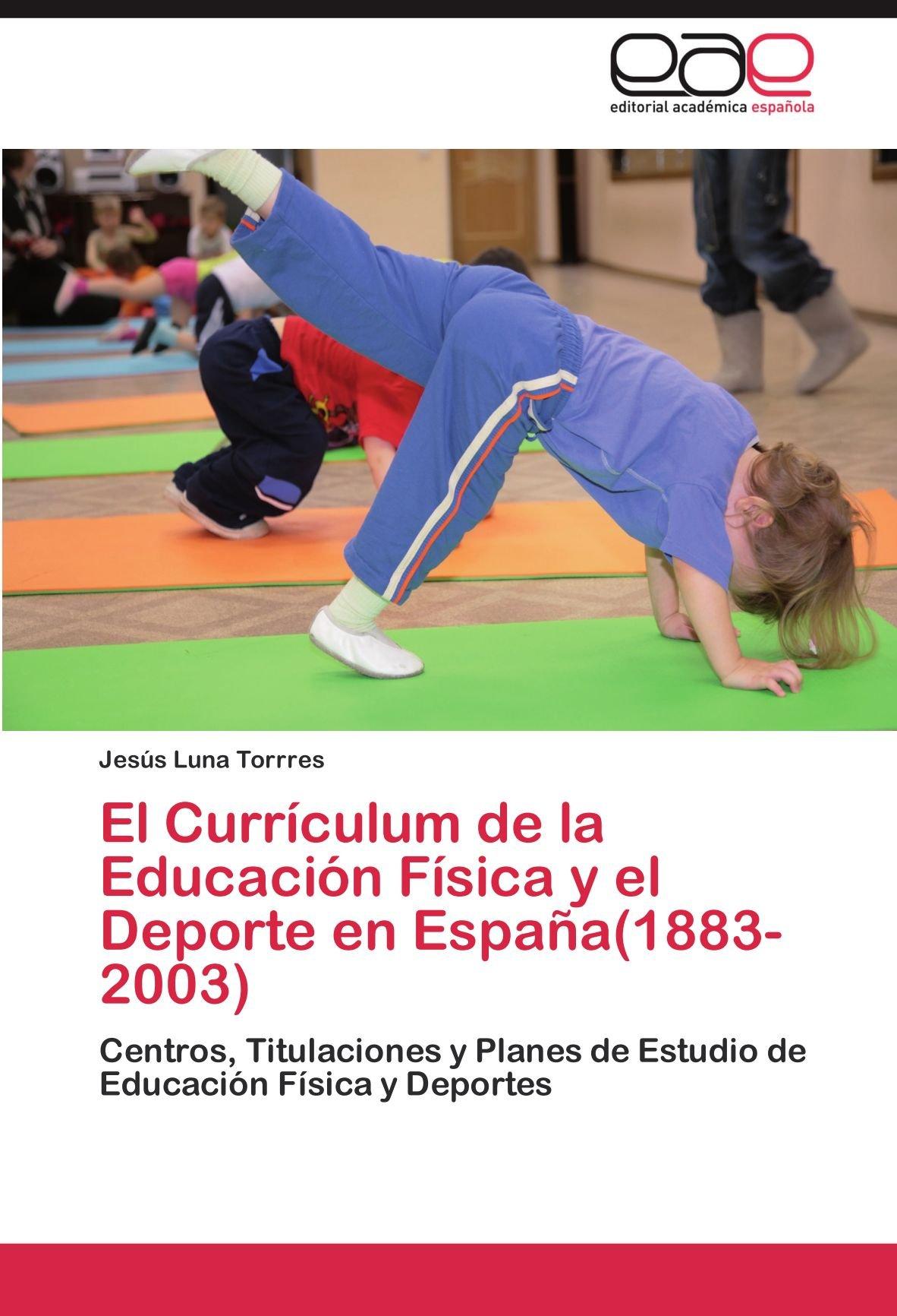 El Currículum de la Educación Física y el Deporte en España 1883-2003: Amazon.es: Luna Torrres Jesús: Libros