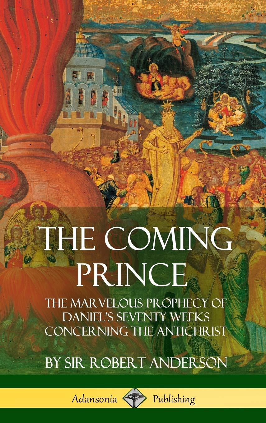 The Coming Prince: The Marvelous Prophecy of Daniels Seventy Weeks Concerning the Antichrist