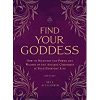Find Your Goddess: How to Manifest the Power and Wisdom of the Ancient Goddesses in Your Everyday Life
