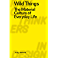 Wild Things: The Material Culture of Everyday Life (Radical Thinkers in Design) (English Edition)