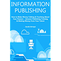 INFORMATION PUBLISHING: How to Make Money Talking & Teaching About Your Passion… Amazon Publishing Training & Making Money from Your Talent (English Edition)