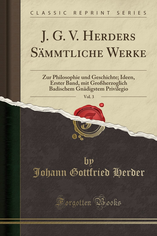 Download J. G. V. Herders Sämmtliche Werke, Vol. 3: Zur Philosophie und Geschichte; Ideen, Erster Band, mit Großherzoglich Badischem Gnädigstem Privilegio (Classic Reprint) (German Edition) PDF