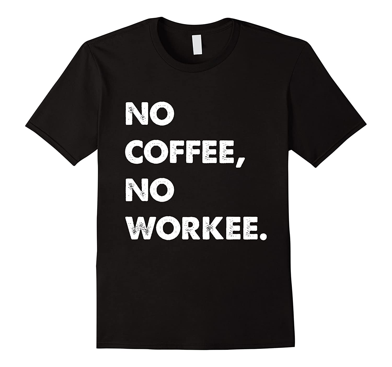 No Coffee, No Workee T-Shirt, No Coffee No Workee Tee.-T-Shirt