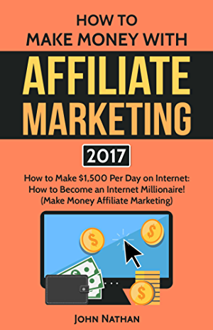 Affiliate Marketing: Make $1500 Per Day With  An Internet Millionaire's Secret Formula To Sell Almost Anything Online; Build A Business You Love; And Live ... (Affiliate Marketing; Internet Marketing)