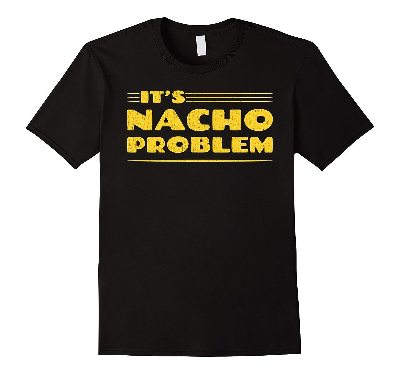 ITS NACHO PROBLEM FUNNY PUN MEXICAN FOOD T-SHIRT-CD