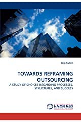 TOWARDS REFRAMING OUTSOURCING: A STUDY OF CHOICES REGARDING PROCESSES, STRUCTURES, AND SUCCESS Paperback