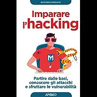 Imparare l'hacking: partire dalle basi, conoscere gli attacchi e sfruttare le vulnerabilità