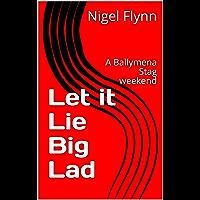 Let it Lie Big Lad: A Ballymena Stag weekend (English Edition)