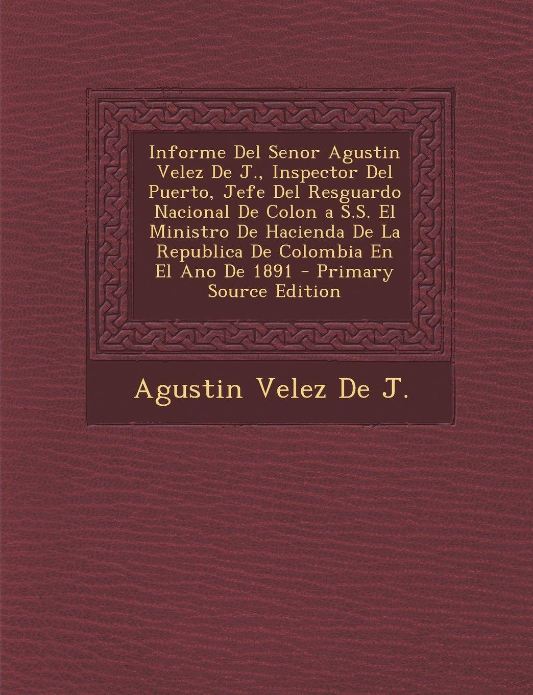 Download Informe del Senor Agustin Velez de J., Inspector del Puerto, Jefe del Resguardo Nacional de Colon A S.S. El Ministro de Hacienda de La Republica de Co (Spanish Edition) pdf