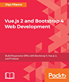 Vue.js 2 and Bootstrap 4 Web Development: Build Responsive SPAs with Bootstrap 4, Vue.js 2, and Firebase