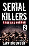 Serial Killers Rage and Horror: 8 Shocking True Crime Stories of Serial Killers and Killing Sprees: Volume 2