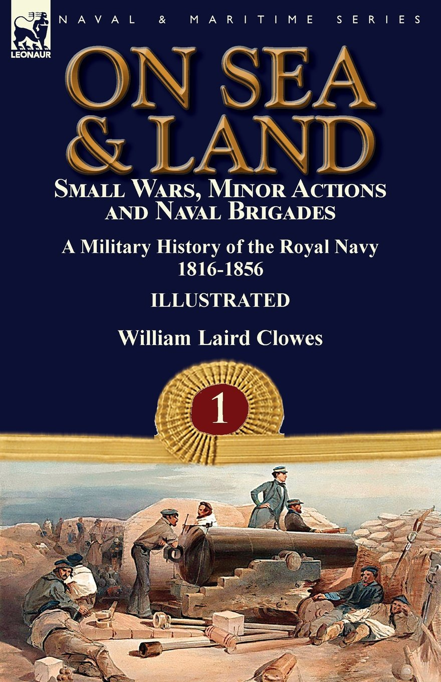 Download On Sea & Land: Small Wars, Minor Actions and Naval Brigades-A Military History of the Royal Navy Volume 1 1816-1856 pdf