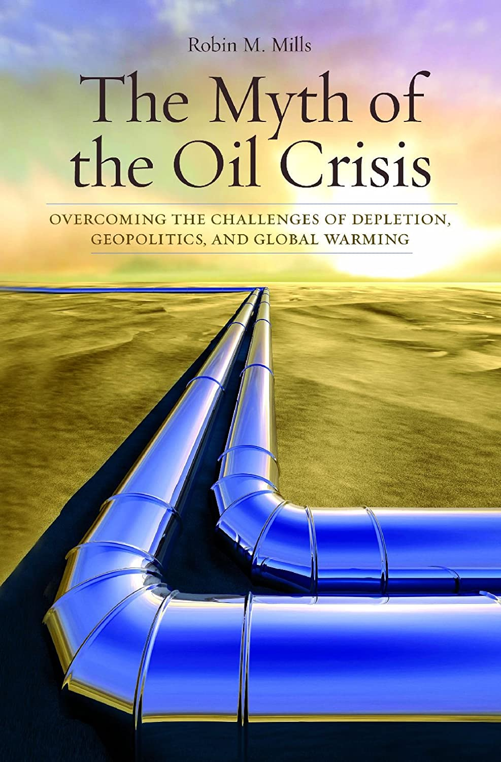 The Myth of the Oil Crisis: Overcoming the Challenges of Depletion, Geopolitics, and Global Warming Robin M. Mills