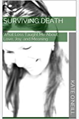 Surviving Death: What Loss Taught Me About Love, Joy, and Meaning Kindle Edition