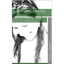 Surviving Death: What Loss Taught Me About Love, Joy, and Meaning Feb 25, 2015