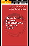 Cómo formar jóvenes espectadores en la era digital (Spanish Edition)