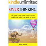 Overthinking: The Simple 3-Step System to Shut Up Your Thoughts and Rewire Your Brain for Success. Declutter Your Mind and In