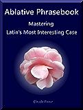 Ablative Phrasebook: Mastering Latin's Most Interesting Case