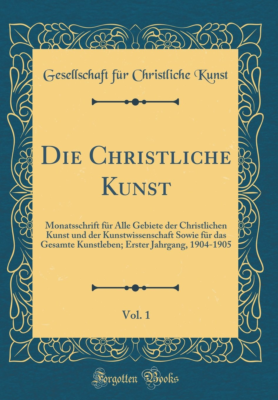 Die Christliche Kunst, Vol. 1: Monatsschrift für Alle Gebiete der Christlichen Kunst und der Kunstwissenschaft Sowie für das Gesamte Kunstleben; ... 1904-1905 (Classic Reprint) (German Edition) PDF