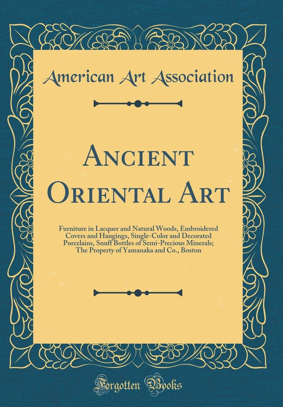 Download Ancient Oriental Art: Furniture in Lacquer and Natural Woods, Embroidered Covers and Hangings, Single-Color and Decorated Porcelains, Snuff Bottles of ... of Yamanaka and Co., Boston (Classic Reprint) pdf