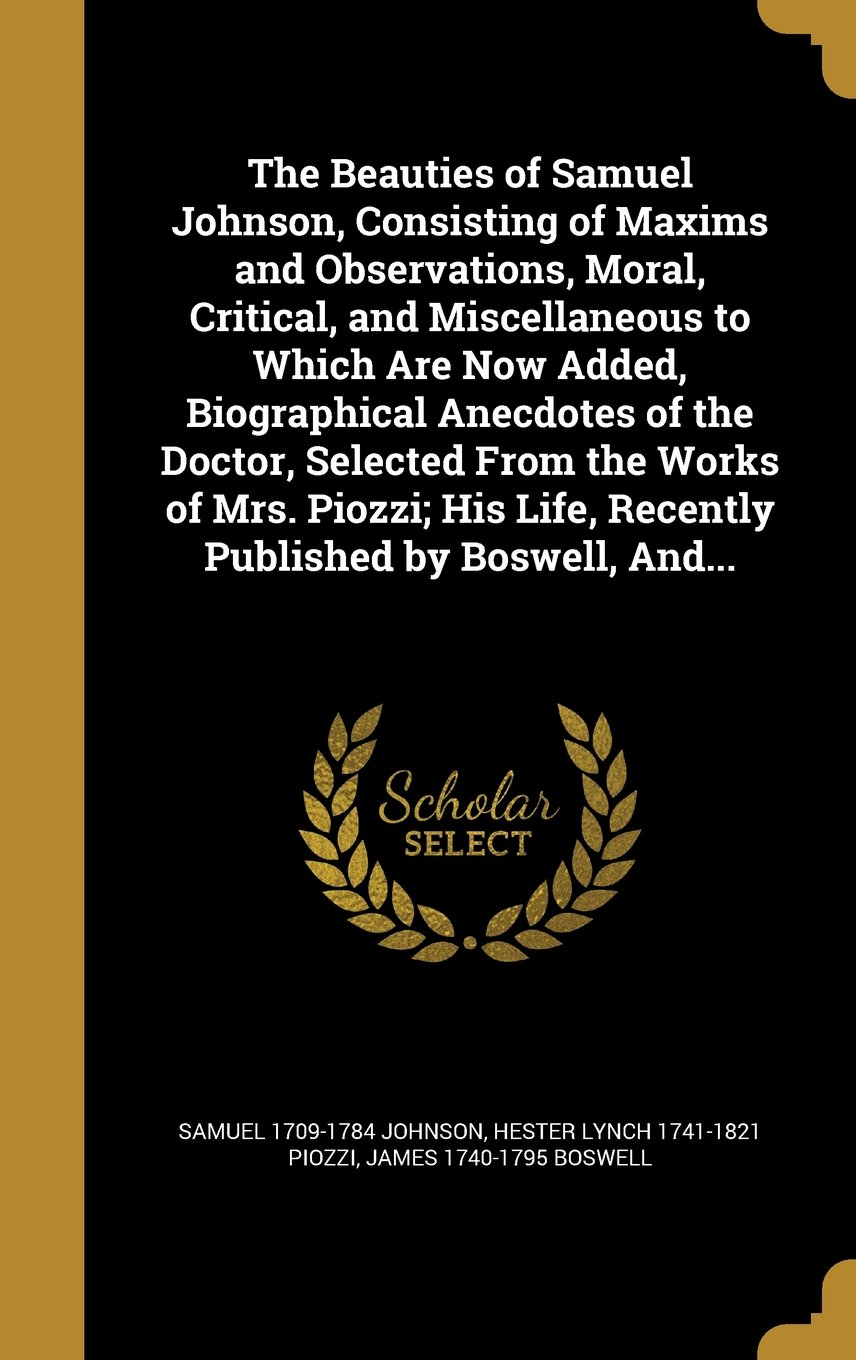 The Beauties of Samuel Johnson, Consisting of Maxims and Observations, Moral, Critical, and Miscellaneous to Which Are Now Added, Biographical ... Life, Recently Published by Boswell, And... ebook