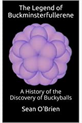 The Legend of Buckminsterfullerene: A History of the Discovery of Buckyballs Kindle Edition