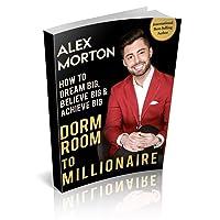 Dorm Room to Millionaire: How to Dream Big, Believe Big & Achieve Big