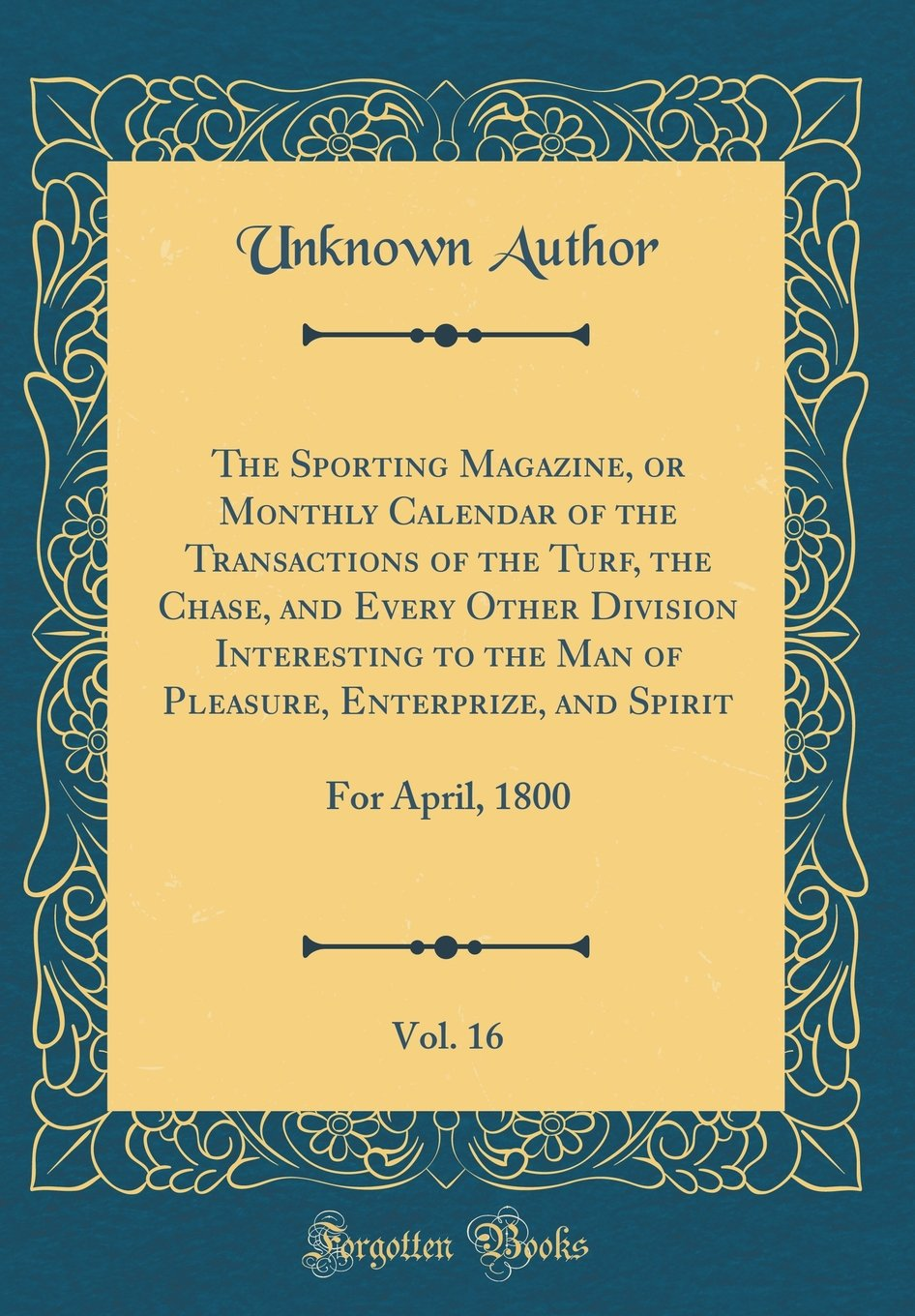 The Sporting Magazine, or Monthly Calendar of the Transactions of the Turf, the Chase, and Every Other Division Interesting to the Man of Pleasure, ... Vol. 16: For April, 1800 (Classic Reprint) pdf epub