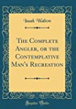 The Complete Angler, or the Contemplative Man's Recreation (Classic Reprint)