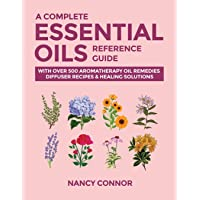 A Complete Essential Oils Reference Guide: With Over 500 Aromatherapy Oil Remedies, Diffuser Recipes & Healing Solutions…