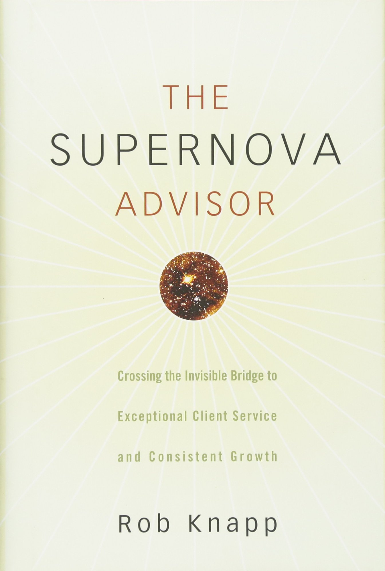The Supernova Advisor: Crossing The Invisible Bridge To Exceptional Client  Service And Consistent Growth: Rob Knapp: 9780470249277: Amazon: Books