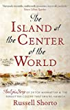 The Island at the Centre of the World: The Epic Story of Dutch Manhattan and the Forgotten Colony That Shaped America