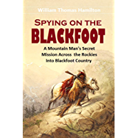Spying on the Blackfoot:  A Mountain Man's Secret Mission Across  the Rockies Into Blackfoot Country (1900 Article)