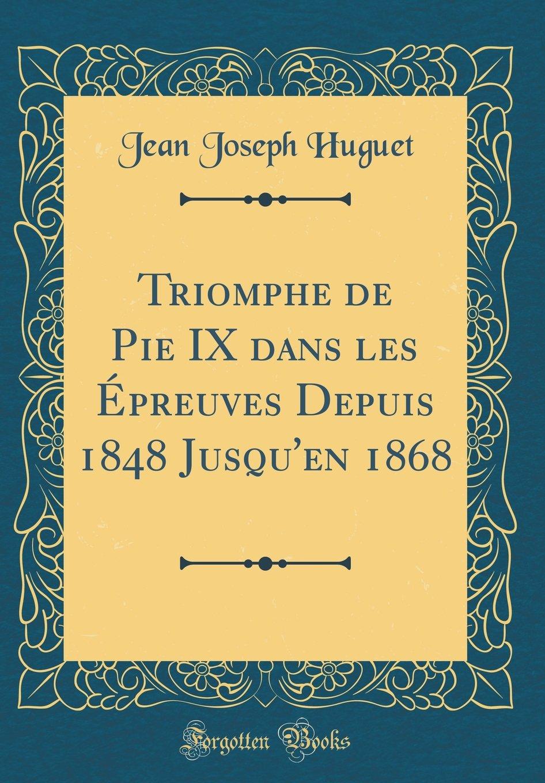 Download Triomphe de Pie IX Dans Les Epreuves Depuis 1848 Jusqu'en 1868 (Classic Reprint) (French Edition) PDF