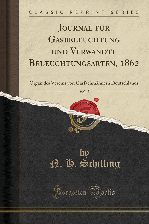 Download Journal für Gasbeleuchtung und Verwandte Beleuchtungsarten, 1862, Vol. 5: Organ des Vereins von Gasfachmännern Deutschlands (Classic Reprint) (German Edition) PDF