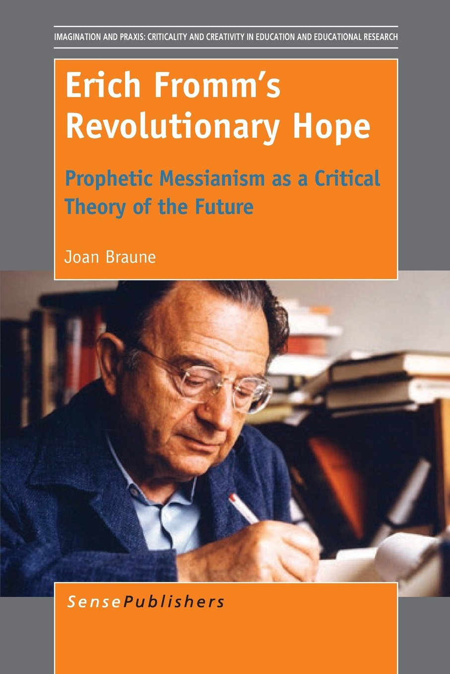 Erich Fromm's Revolutionary Hope: Prophetic Messianism as a Critical Theory of the Future (Imagination and Praxis: Criticality and Creativity in Education and Educational Research) ebook