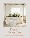 Flowers Every Day: Inspired florals for home, gifts and gatherings
