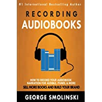 Recording Audiobooks: How Record Your Audiobook Narration For Audible, iTunes, & More! Sell More Books and Build Your…