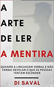 A Arte de Ler a Mentira: Quando a linguagem verbal e a não verbal revelam o que as pessoas tentam esconder