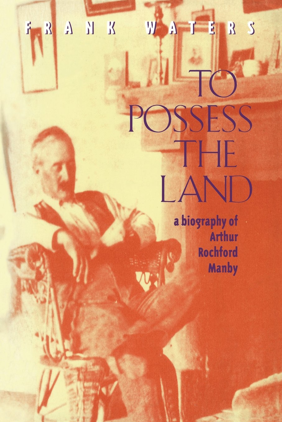To Possess The Land: A Biography Of Arthur Rochford Manby: Frank Waters:  9780804009805: Amazon.com: Books