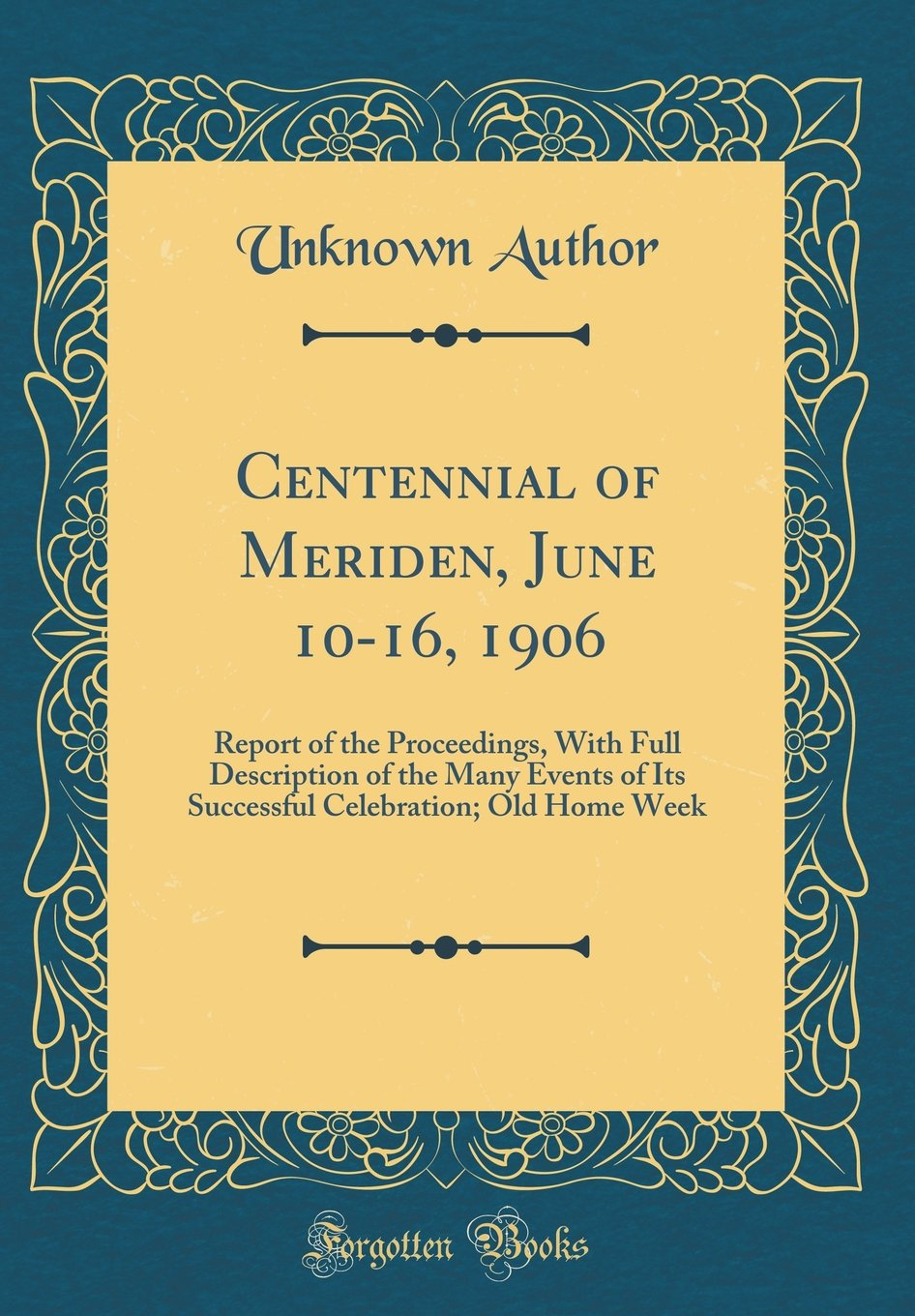Centennial of Meriden, June 10-16, 1906: Report of the Proceedings, With Full Description of the Many Events of Its Successful Celebration; Old Home Week (Classic Reprint) ebook