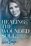 Healing the Wounded Soul: Break Free From the Pain of the Past and Live Again