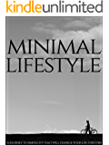 Minimal Lifestyle: A Journey To Simplicity That Will Change Your Life Forever