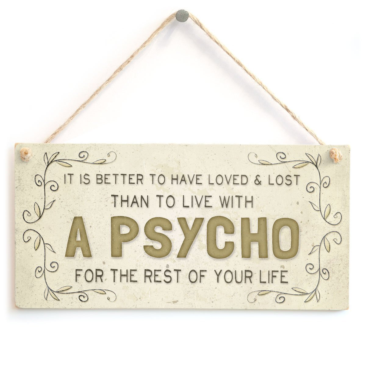 Meijiafei It is Better to Have Loved /& Lost Than to Live with a Psycho for The Rest of Your Life Funny Novelty Home Accessory Gift Sign 10x5