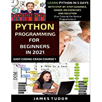 Python Programming For Beginners In 2021: Learn Python In 5 Days With Step By Step Guidance, Hands-on Exercises And…