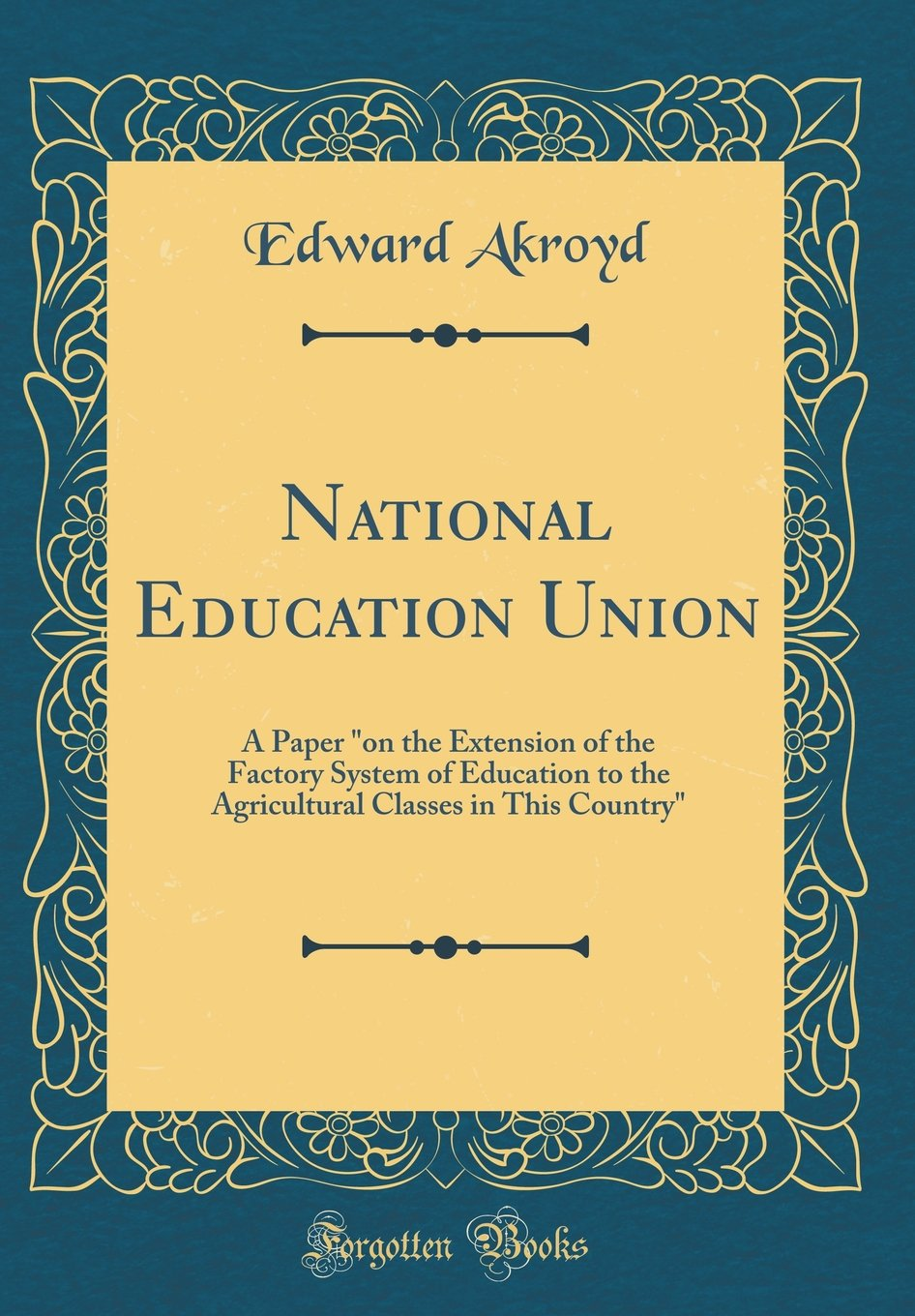 National Education Union: A Paper on the Extension of the Factory System of Education to the Agricultural Classes in This Country (Classic Reprint) PDF