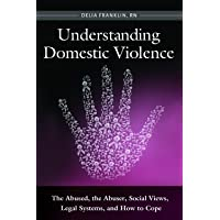 Understanding Domestic Violence: The Abused, the Abuser, Social Views, Legal Systems, and How to Cope