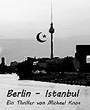 Berlin - Istanbul: Ein Thriller von Michael Knox (German Edition)