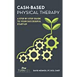 Cash-Based Physical Therapy: A Step by Step Guide to Your Successful Start-Up