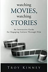 Watching Movies, Watching Stories: An Interactive Guide for Engaging Culture Through Film Kindle Edition